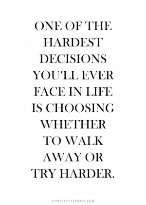 ... ll ever face in life is choosing whether to walk away or try harder