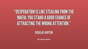 ... quote-Douglas-Horton-desperation-is-like-stealing-from-the-mafia-18220