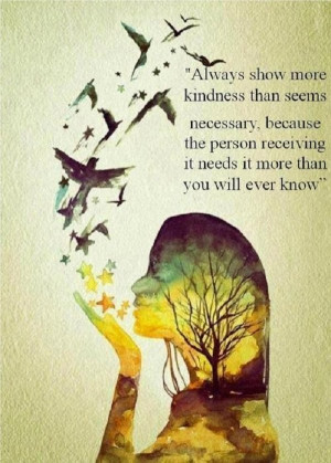 Always show more kindness than seems necessary… ♥