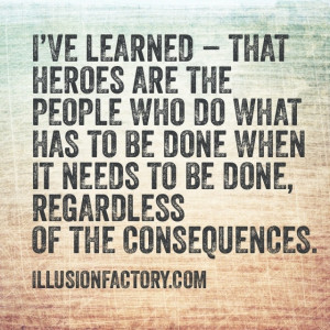 Great Quotes - I've Learned - that heroes are people who do what has ...
