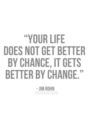... does not get better by Chance, it gets better by Change. - Jim Rohn