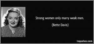 Strong women only marry weak men. - Bette Davis