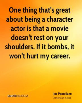 Joe Pantoliano - One thing that's great about being a character actor ...
