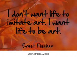 ... quotes - I don't want life to imitate art. i want life to be.. - Life