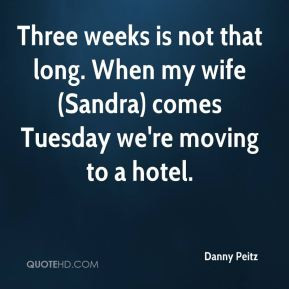 Three weeks is not that long. When my wife (Sandra) comes Tuesday we ...