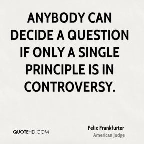 Felix Frankfurter - Anybody can decide a question if only a single ...