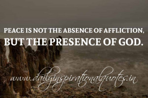 Peace is not the absence of affliction, but the presence of God ...