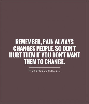 ... changes people. So don't hurt them if you don't want them to change