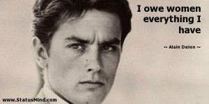owe women everything I have Alain Delon Quotes StatusMind