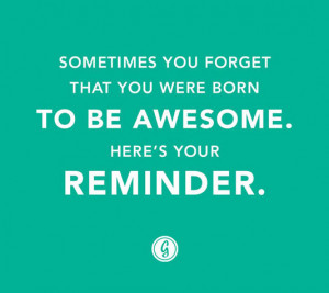 ... you forget that you were born to be awesome. Here's your reminder