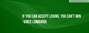"... Can Accept Losing, You Can't Win "" - Vince Lombardi ~ Sports Quote"
