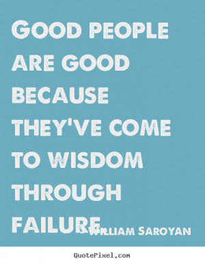 Good people are good because they ve come to wisdom through failure