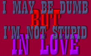MAY BE DUMB BUT I'M NOT STUPID IN LOVE