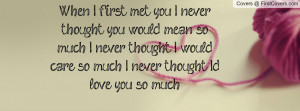 When I first met you I never thought you would mean so much. I never ...