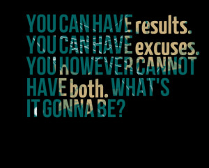 Quotes Picture: you can have results you can have excuses you however ...