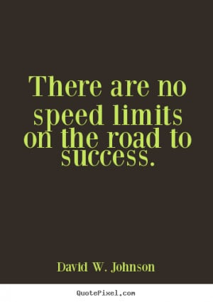 ... about success - There are no speed limits on the road to success