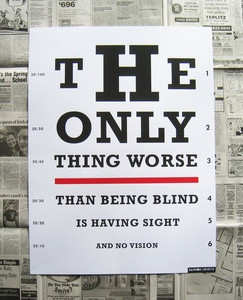 The only thing worse than being blind, is having sight and no vision ...