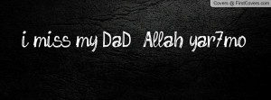 miss my DaD :( Allah yar7mo Profile Facebook Covers