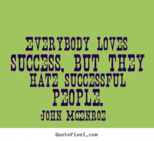 ... loves success, but they hate successful people. - Success quote