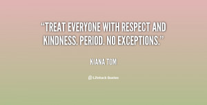 """Treat everyone with respect and kindness. Period. No exceptions."""""""