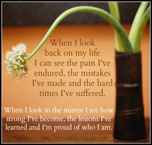 When I look back on my life I can see the pain I've endured,