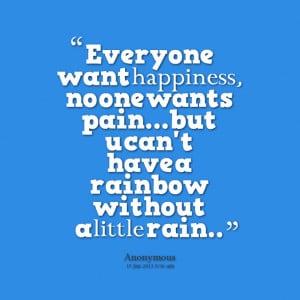 Quotes Picture: everyone want happiness, no one wants painbut u can't ...