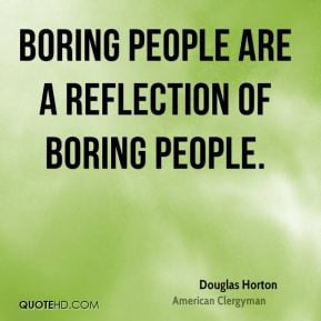 Boring people are a reflection of boring people.