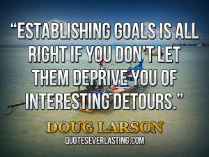 "... them deprive you of interesting detours."" — Doug Larson (8) source"