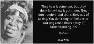 ... better. You sing cause that's a way of understanding life. - Ma Rainey