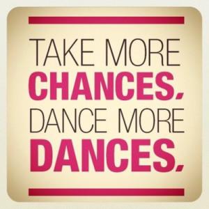 Take more chances, dance more dances