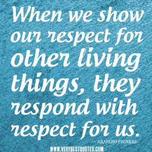 respect quotes, When we show our respect for other living things, they ...