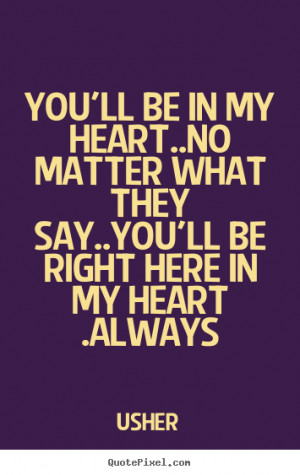 ... No matter what they say..You'll be right here in my heart .Always