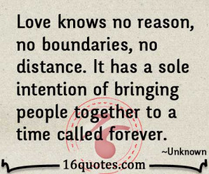 Love knows no reason, no boundaries, no distance. It has a sole ...