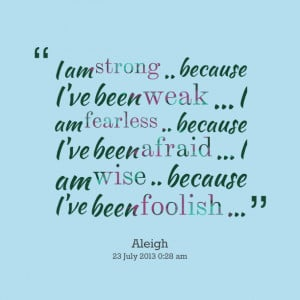 Quotes Picture: i am strong because i've been weak i am fearless ...