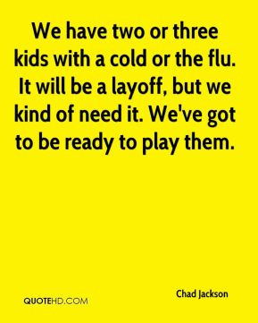 We have two or three kids with a cold or the flu. It will be a layoff ...