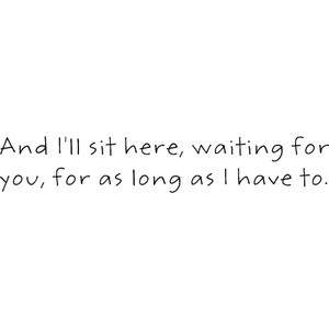 And I'll sit here, waiting for you, for as long as I have to.