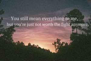 ... Mean Everything To Me, But You're Just Not Worth The Fight Anymore