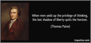 ... thinking, the last shadow of liberty quits the horizon. - Thomas Paine