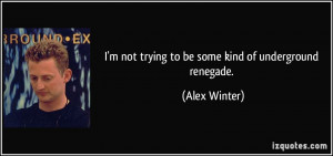 not trying to be some kind of underground renegade. - Alex Winter