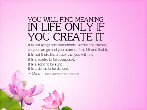 You will find meaning in life only if you create it.