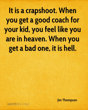 It is a crapshoot. When you get a good coach for your kid, you feel ...