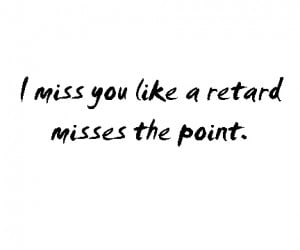 ... url http www quotes99 com i miss you like a retard misses the point
