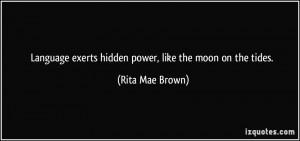 Language exerts hidden power, like the moon on the tides. - Rita Mae ...
