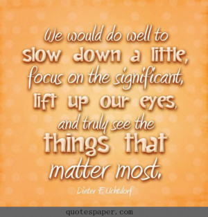 ... , lift up our eyes, and truly see the things that matter most