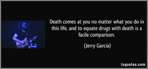 ... and to equate drugs with death is a facile comparison. - Jerry Garcia