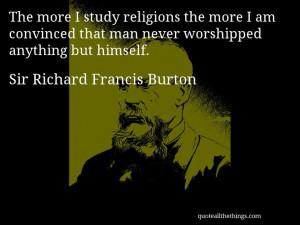 Sir Richard Francis Burton - quote-e more I study religions the more I ...