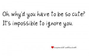 ... be so cute It's impossible to ignore you Must … - Best Love Quote