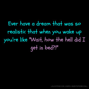 Ever have a dream that was so realistic that when you wake up you're ...
