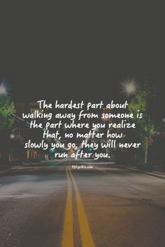 the hardest part of walking away is when you realize that they will ...