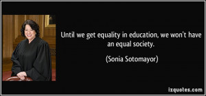 ... in education, we won't have an equal society. - Sonia Sotomayor